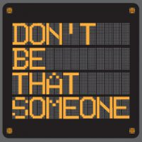 Don't be that someone - campaign